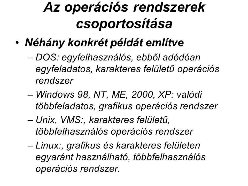 Az operációs rendszerek csoportosítása Néhány konkrét példát említve –DOS: egyfelhasználós, ebből adódóan egyfeladatos, karakteres felületű operációs rendszer –Windows 98, NT, ME, 2000, XP: valódi többfeladatos, grafikus operációs rendszer –Unix, VMS:, karakteres felületű, többfelhasználós operációs rendszer –Linux:, grafikus és karakteres felületen egyaránt használható, többfelhasználós operációs rendszer.