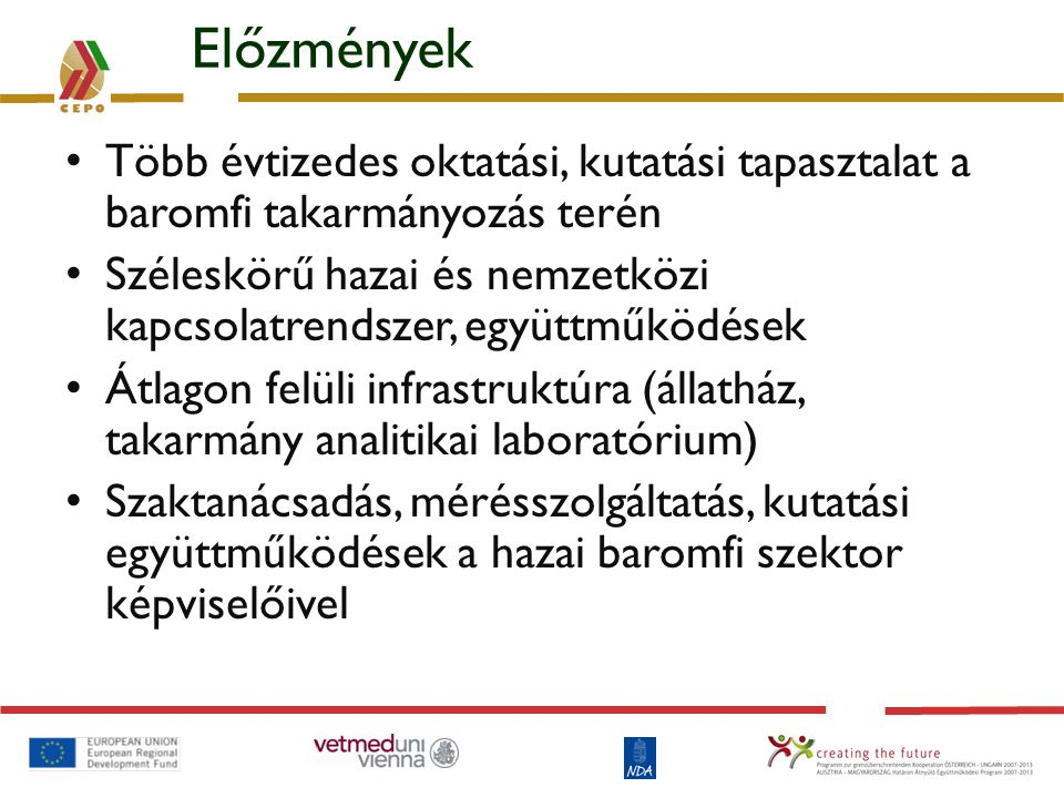Előzmények Több évtizedes oktatási, kutatási tapasztalat a baromfi takarmányozás terén Széleskörű hazai és nemzetközi kapcsolatrendszer, együttműködés