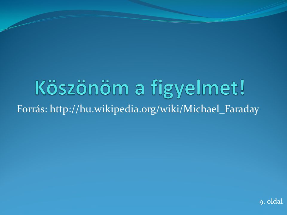 Forrás: http://hu.wikipedia.org/wiki/Michael_Faraday 9. oldal
