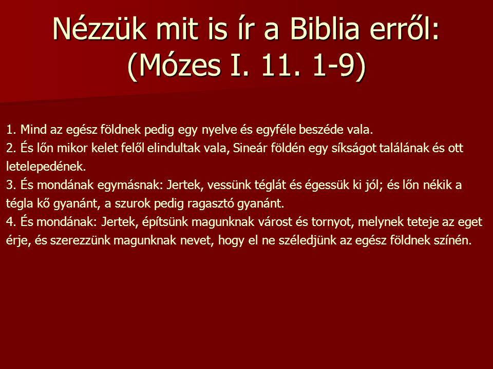 Nézzük mit is ír a Biblia erről: (Mózes I. 11. 1-9) 1. Mind az egész földnek pedig egy nyelve és egyféle beszéde vala. 2. És lőn mikor kelet felől eli