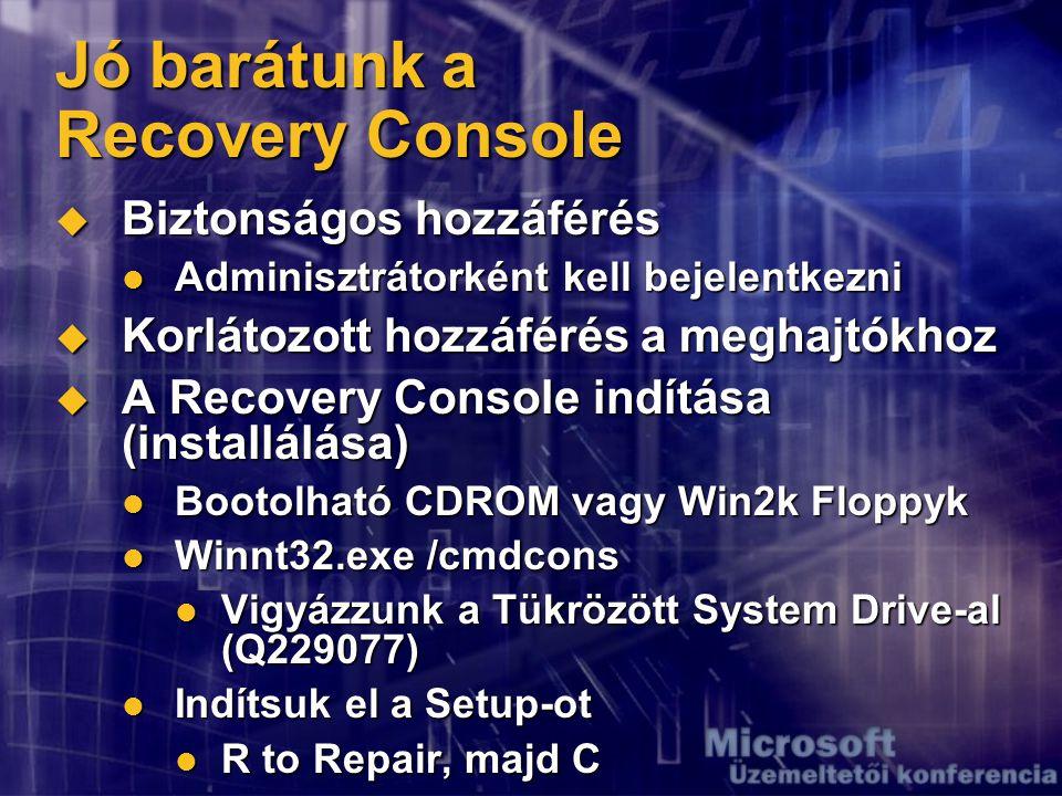 Jó barátunk a Recovery Console  Biztonságos hozzáférés Adminisztrátorként kell bejelentkezni Adminisztrátorként kell bejelentkezni  Korlátozott hozzáférés a meghajtókhoz  A Recovery Console indítása (installálása) Bootolható CDROM vagy Win2k Floppyk Bootolható CDROM vagy Win2k Floppyk Winnt32.exe /cmdcons Winnt32.exe /cmdcons Vigyázzunk a Tükrözött System Drive-al (Q229077) Vigyázzunk a Tükrözött System Drive-al (Q229077) Indítsuk el a Setup-ot Indítsuk el a Setup-ot R to Repair, majd C R to Repair, majd C