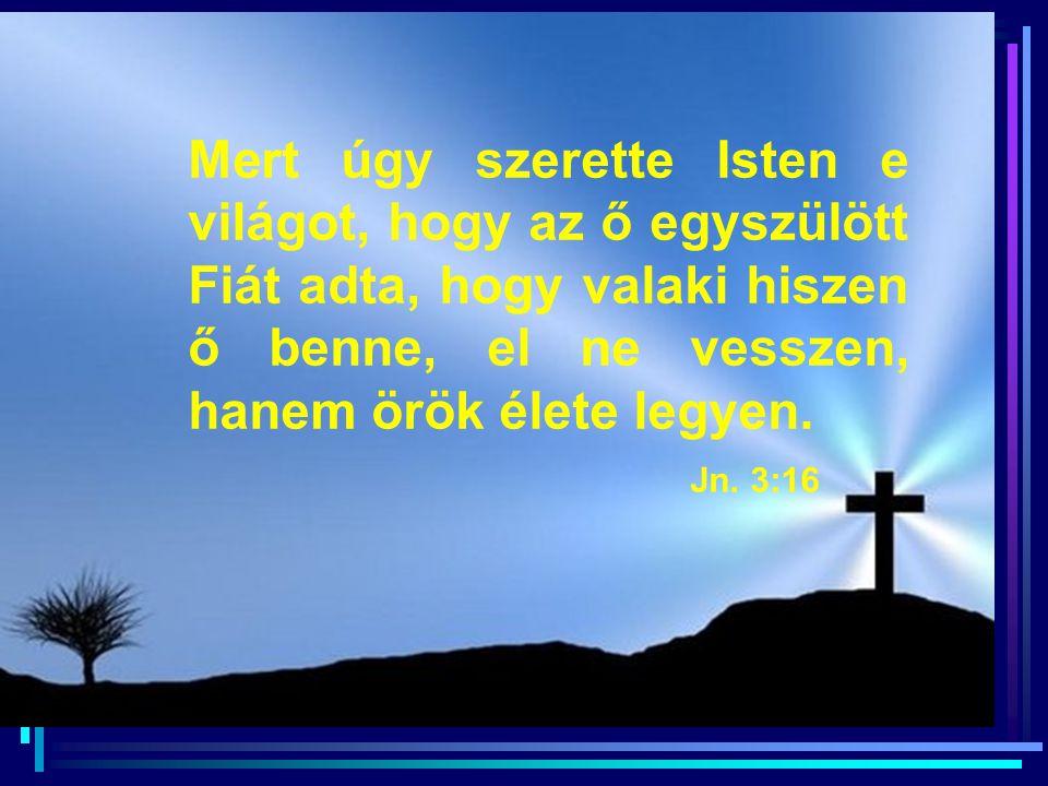 Golgota Mert úgy szerette Isten e világot, hogy az ő egyszülött Fiát adta, hogy valaki hiszen ő benne, el ne vesszen, hanem örök élete legyen.