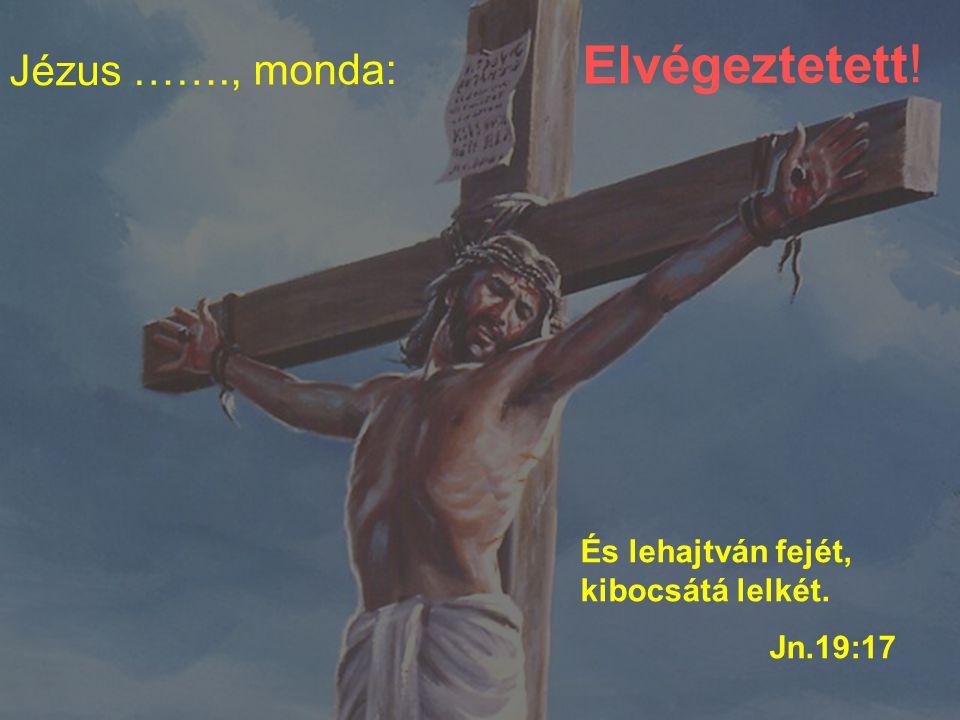 …. ott megfeszíték őt és a gonosztevőket, egyiket jobbkéz felől, a másikat balkéz felől. Lk.23:33 Atyám! bocsásd meg nékik Atyám! bocsásd meg nékik; m