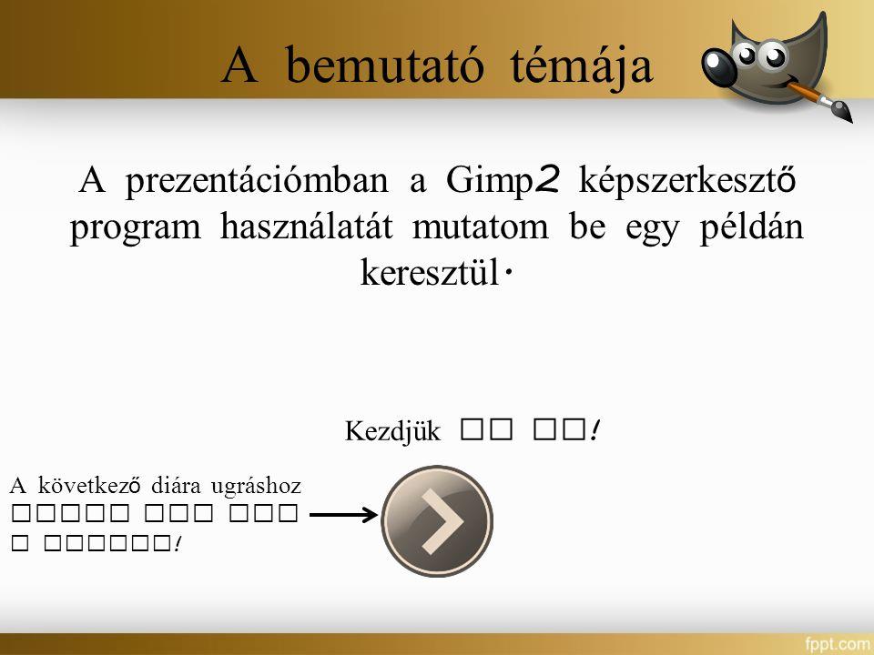 A b emutató t ém á ja A prezent á ciómban a Gimp 2 képszerkeszt ő program haszn á lat á t mutatom be egy péld á n keresztül. Kezdjük is el ! A követke