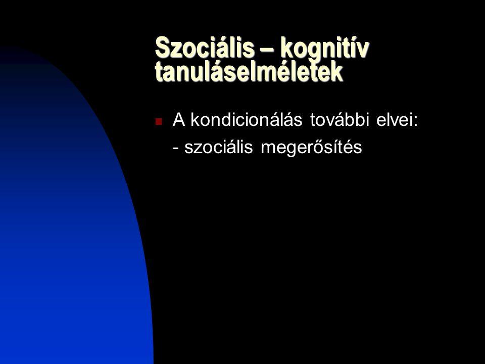 Szociális – kognitív tanuláselméletek A kondicionálás további elvei: - szociális megerősítés
