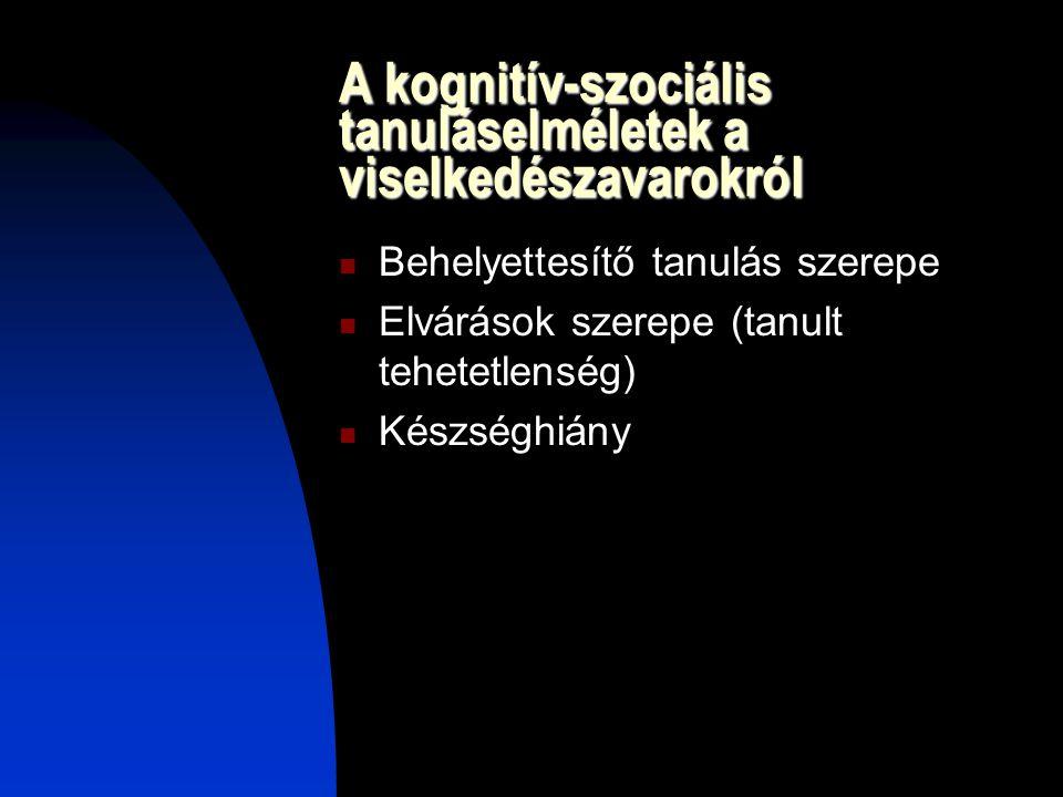 A kognitív-szociális tanuláselméletek a viselkedészavarokról Behelyettesítő tanulás szerepe Elvárások szerepe (tanult tehetetlenség) Készséghiány