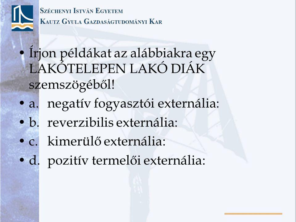 Írjon példákat az alábbiakra egy LAKÓTELEPEN LAKÓ DIÁK szemszögéből! a.negatív fogyasztói externália: b.reverzibilis externália: c.kimerülő externália
