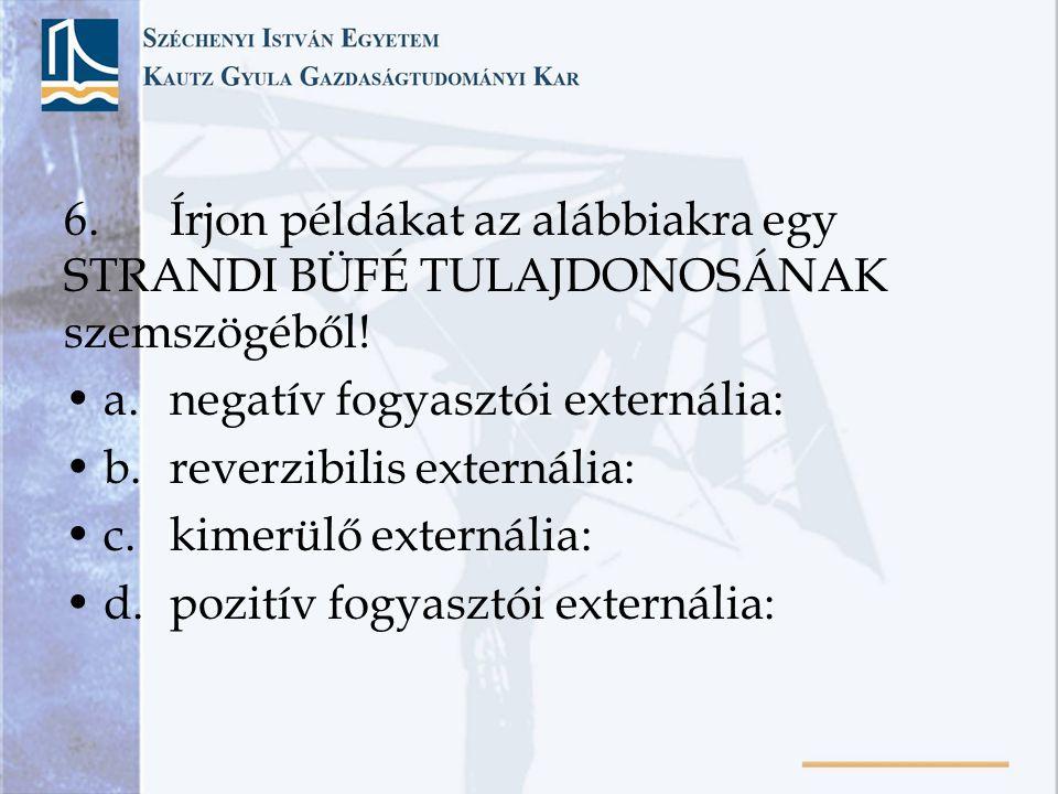 6.Írjon példákat az alábbiakra egy STRANDI BÜFÉ TULAJDONOSÁNAK szemszögéből! a.negatív fogyasztói externália: b.reverzibilis externália: c.kimerülő ex