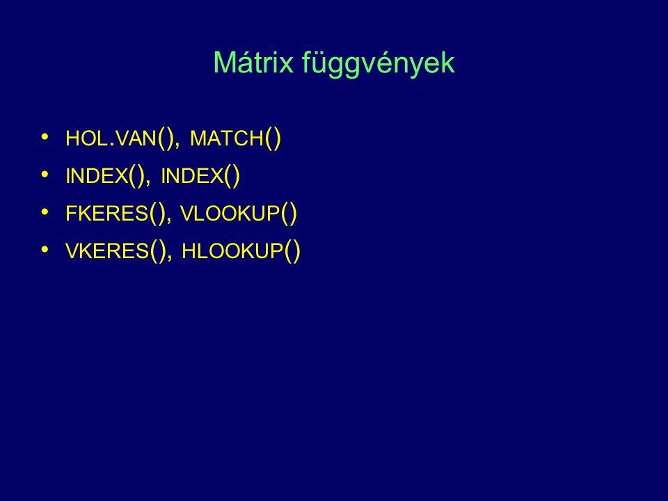 Mátrix függvények HOL. VAN (), MATCH () INDEX (), INDEX () FKERES (), VLOOKUP () VKERES (), HLOOKUP ()