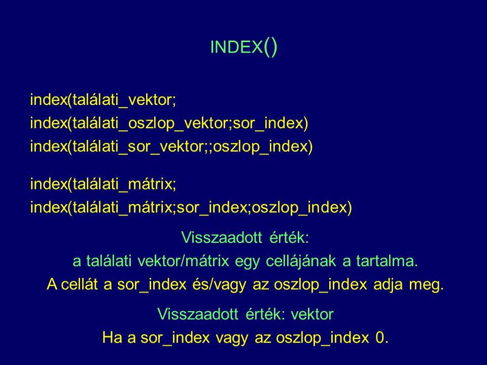 INDEX () index(találati_vektor; index(találati_oszlop_vektor;sor_index) index(találati_sor_vektor;;oszlop_index) index(találati_mátrix; index(találati