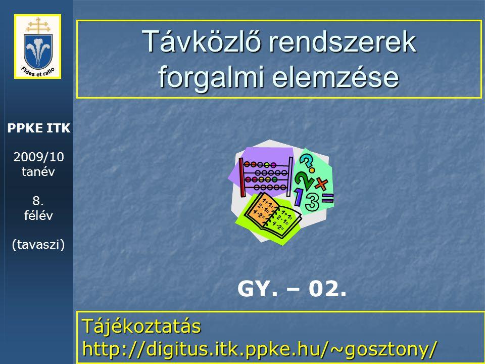 PPKE ITK 2009/10 tanév 8. félév (tavaszi) Távközlő rendszerek forgalmi elemzése Tájékoztatás http://digitus.itk.ppke.hu/~gosztony/ GY. – 02.