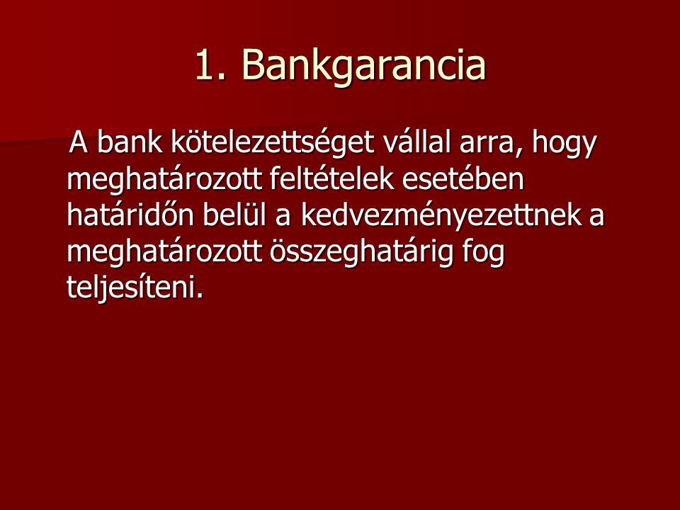 1. Bankgarancia A bank kötelezettséget vállal arra, hogy meghatározott feltételek esetében határidőn belül a kedvezményezettnek a meghatározott összeg