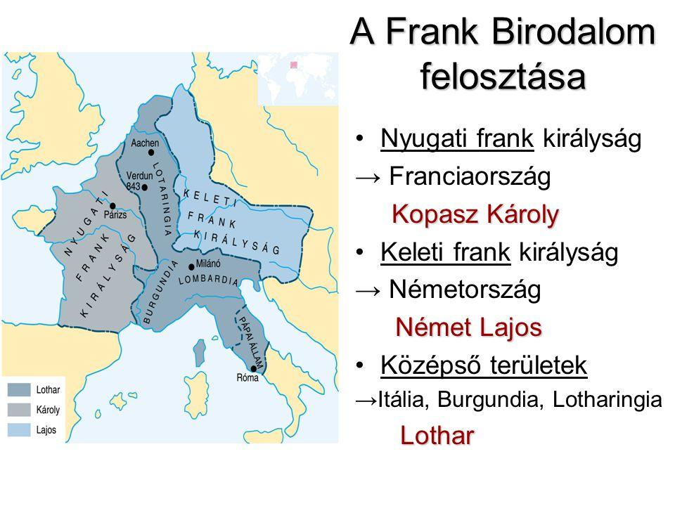 A Frank Birodalom felosztása Nyugati frank királyság → Franciaország Kopasz Károly Keleti frank királyság → Németország Német Lajos Középső területek