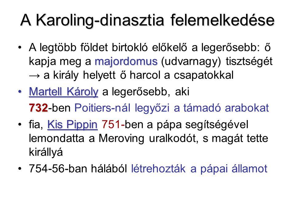 A Karoling-dinasztia felemelkedése majordomusA legtöbb földet birtokló előkelő a legerősebb: ő kapja meg a majordomus (udvarnagy) tisztségét → a királ
