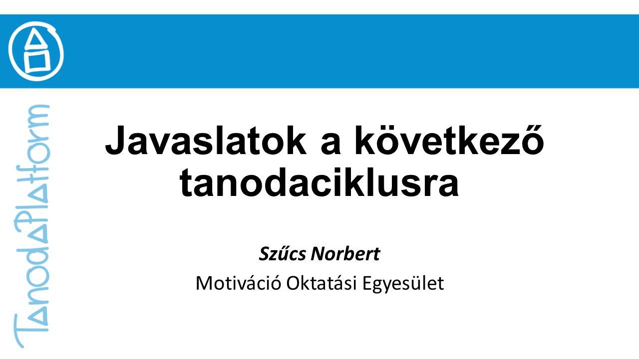 Javaslatok a következő tanodaciklusra Szűcs Norbert Motiváció Oktatási Egyesület