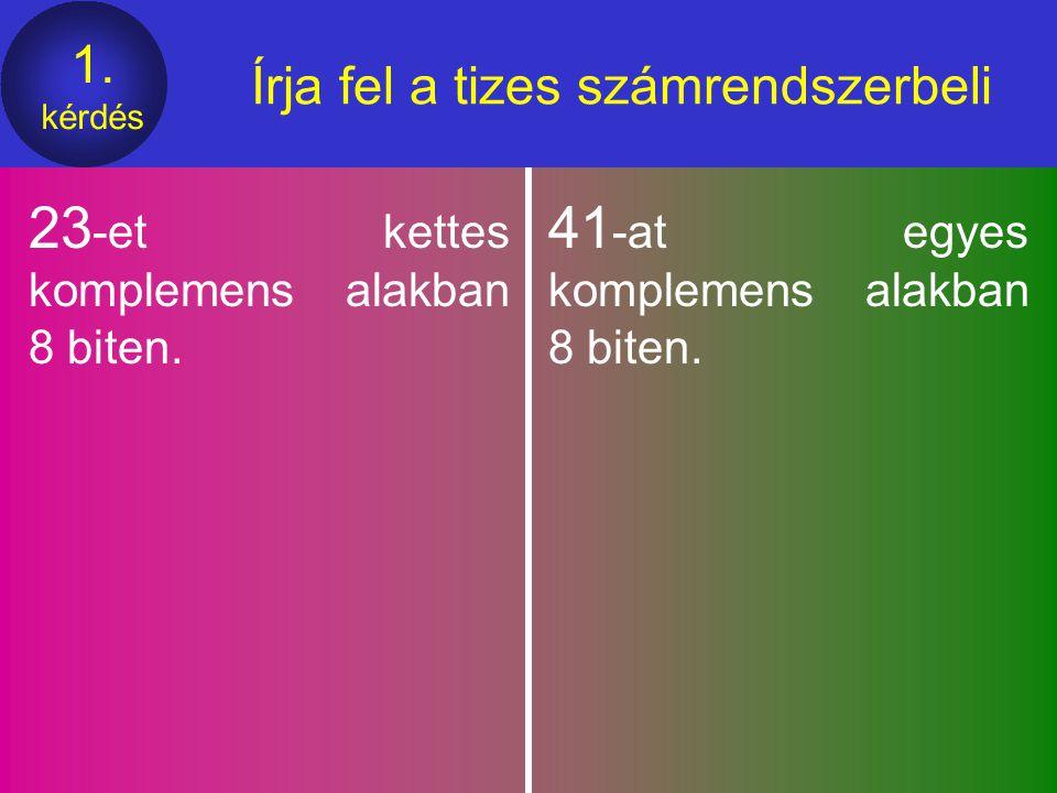 1.kérdés Írja fel a tizes számrendszerbeli 23 -et kettes komplemens alakban 8 biten.