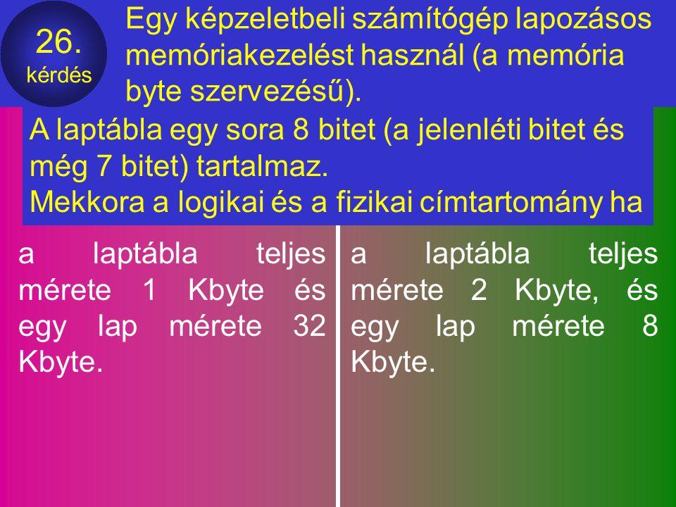 25. kérdés Egy képzeletbeli számítógép lapozásos memóriakezelést használ. A memória byte szervezésű, a számozások 0-tól kezdődnek. A logikai címtartom