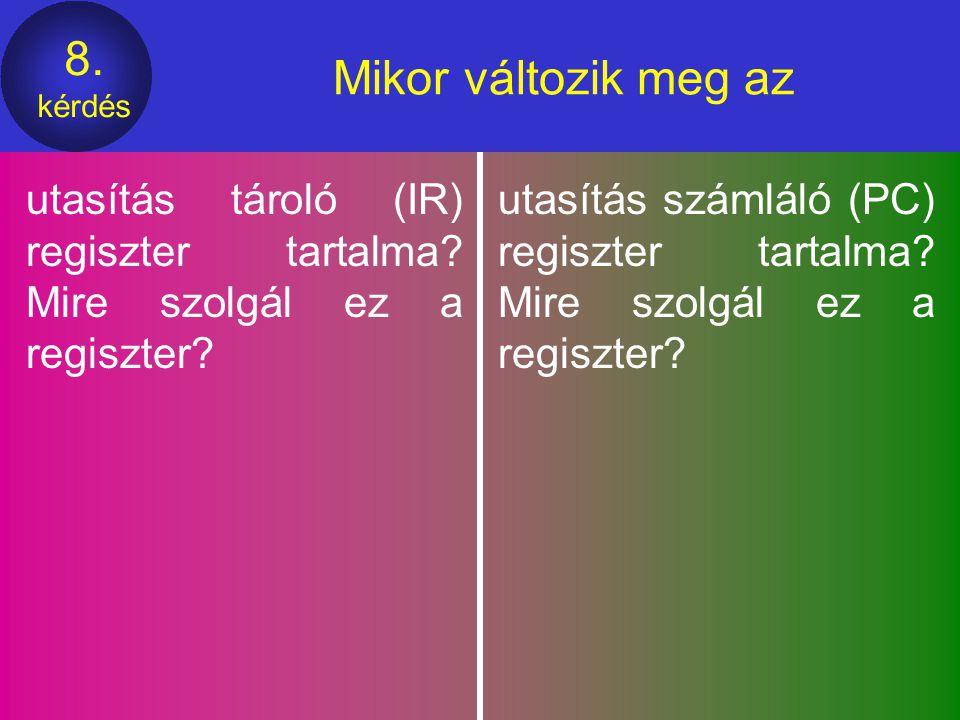 8.kérdés Mikor változik meg az utasítás tároló (IR) regiszter tartalma.