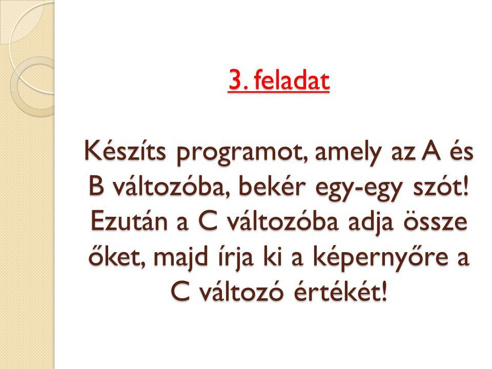3. feladat Készíts programot, amely az A és B változóba, bekér egy-egy szót! Ezután a C változóba adja össze őket, majd írja ki a képernyőre a C válto