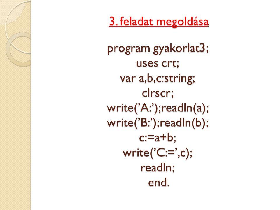 3. feladat megoldása program gyakorlat3; uses crt; var a,b,c:string; clrscr; write('A:');readln(a); write('B:');readln(b); c:=a+b; write('C:=',c); rea