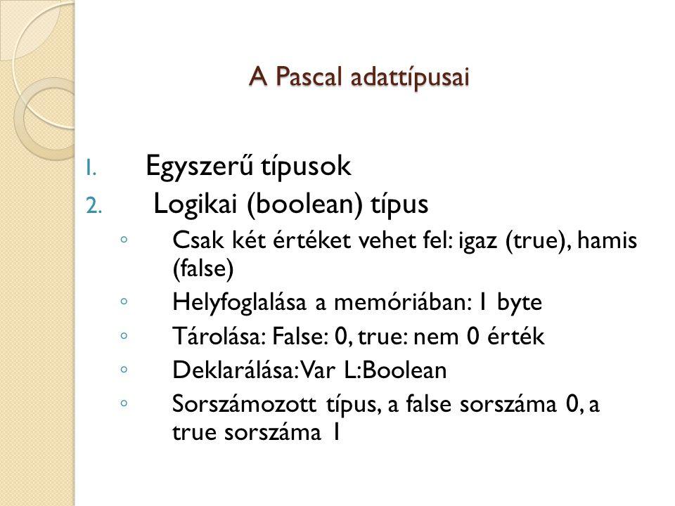A Pascal adattípusai A Pascal adattípusai I. Egyszerű típusok 2. Logikai (boolean) típus ◦ Csak két értéket vehet fel: igaz (true), hamis (false) ◦ He