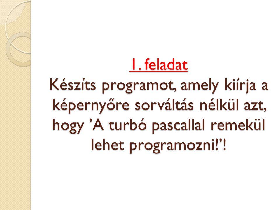 1. feladat Készíts programot, amely kiírja a képernyőre sorváltás nélkül azt, hogy 'A turbó pascallal remekül lehet programozni!'!