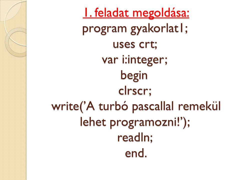 1. feladat megoldása: program gyakorlat1; uses crt; var i:integer; begin clrscr; write('A turbó pascallal remekül lehet programozni!'); readln; end.