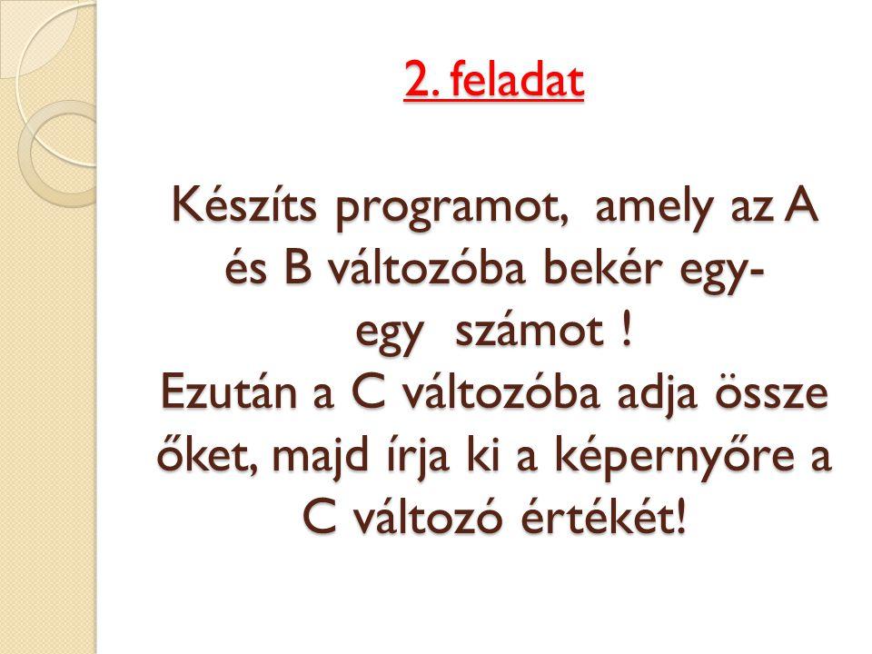 2. feladat Készíts programot, amely az A és B változóba bekér egy- egy számot ! Ezután a C változóba adja össze őket, majd írja ki a képernyőre a C vá