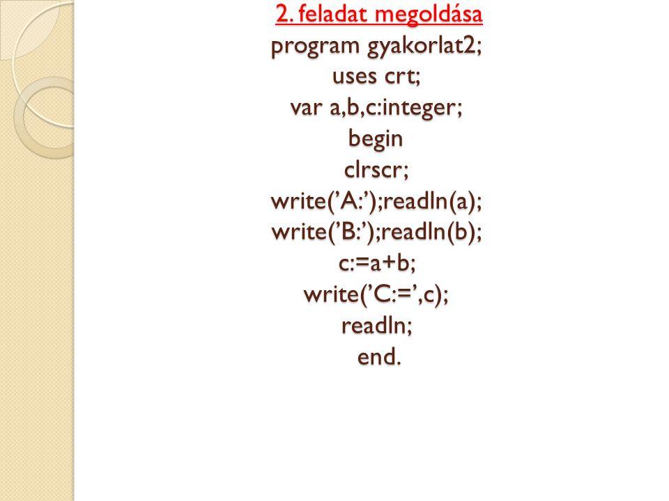 2. feladat megoldása program gyakorlat2; uses crt; var a,b,c:integer; begin clrscr; write('A:');readln(a); write('B:');readln(b); c:=a+b; write('C:=',