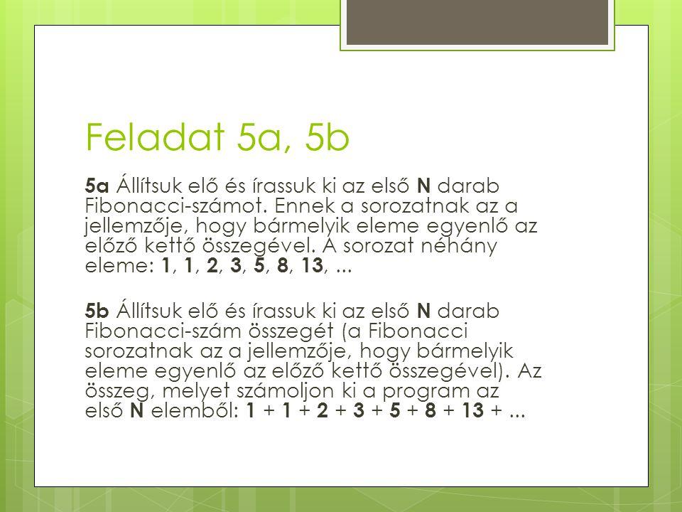 Feladat 5a, 5b 5a Állítsuk elő és írassuk ki az első N darab Fibonacci-számot. Ennek a sorozatnak az a jellemzője, hogy bármelyik eleme egyenlő az elő
