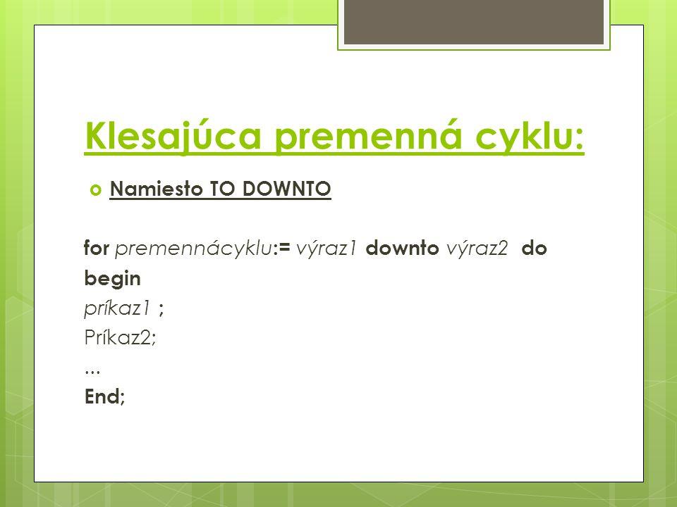 Klesajúca premenná cyklu:  Namiesto TO DOWNTO for premennácyklu := výraz1 downto výraz2 do begin príkaz1 ; Príkaz2;...