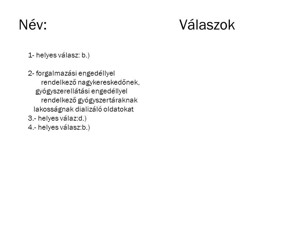 Név:Válaszok 1- helyes válasz: b.) 2- forgalmazási engedéllyel rendelkező nagykereskedőnek, gyógyszerellátási engedéllyel rendelkező gyógyszertáraknak
