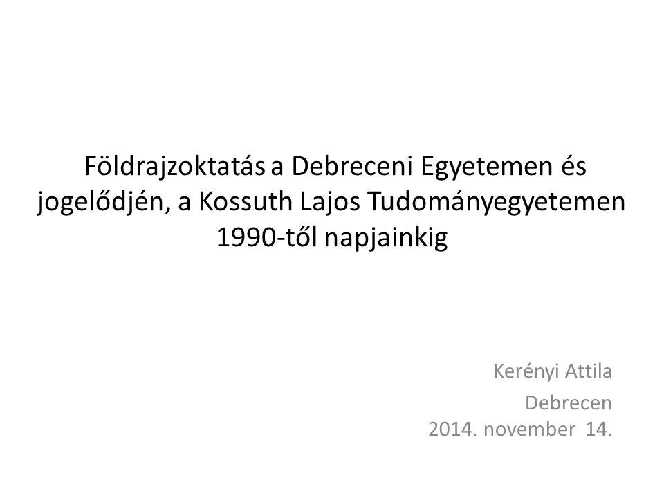 Földrajzoktatás a Debreceni Egyetemen és jogelődjén, a Kossuth Lajos Tudományegyetemen 1990-től napjainkig Kerényi Attila Debrecen 2014. november 14.
