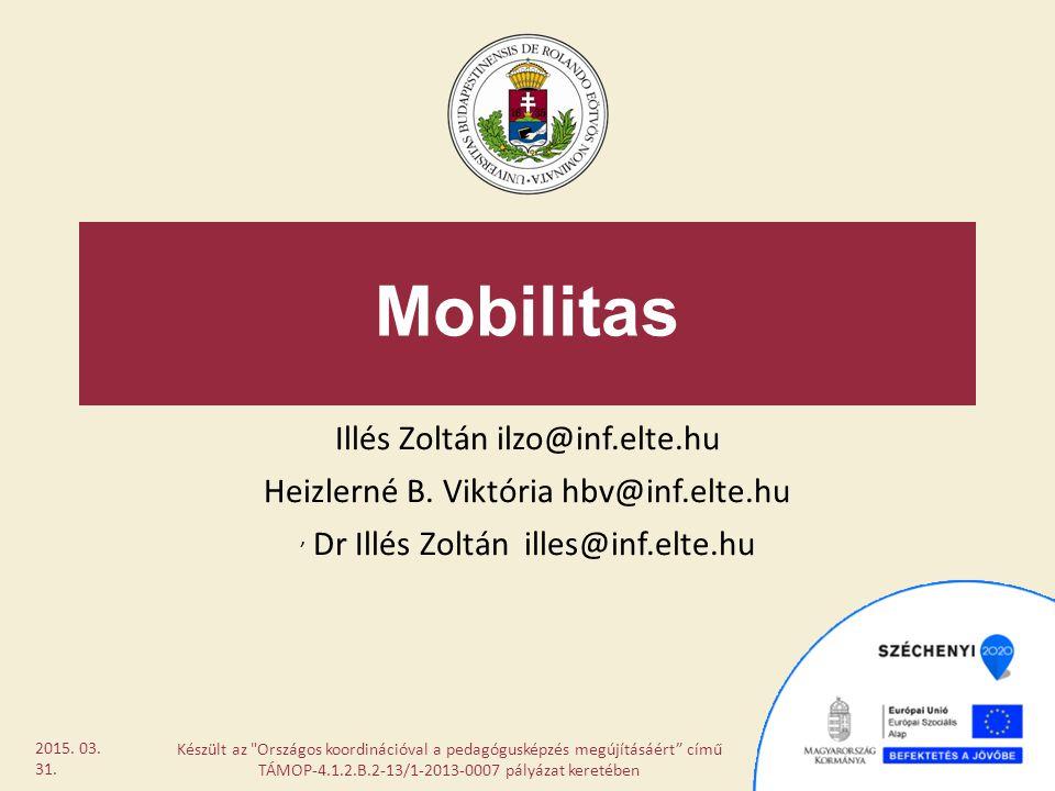 Mobilitas Illés Zoltán ilzo@inf.elte.hu Heizlerné B. Viktória hbv@inf.elte.hu, Dr Illés Zoltán illes@inf.elte.hu Készült az