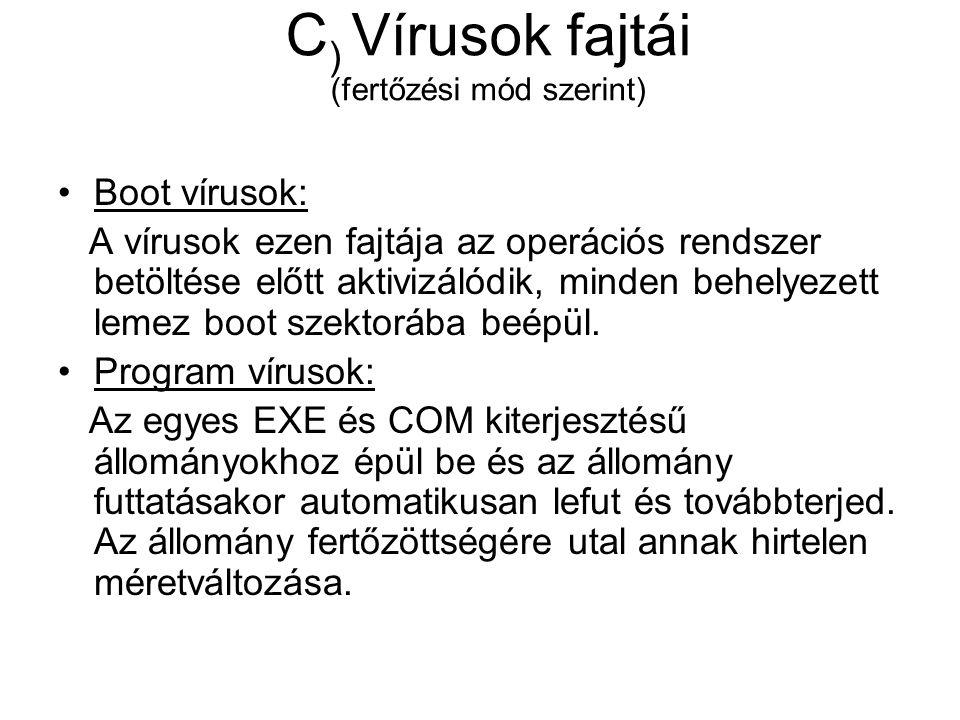 C ) Vírusok fajtái (fertőzési mód szerint) Boot vírusok: A vírusok ezen fajtája az operációs rendszer betöltése előtt aktivizálódik, minden behelyezett lemez boot szektorába beépül.