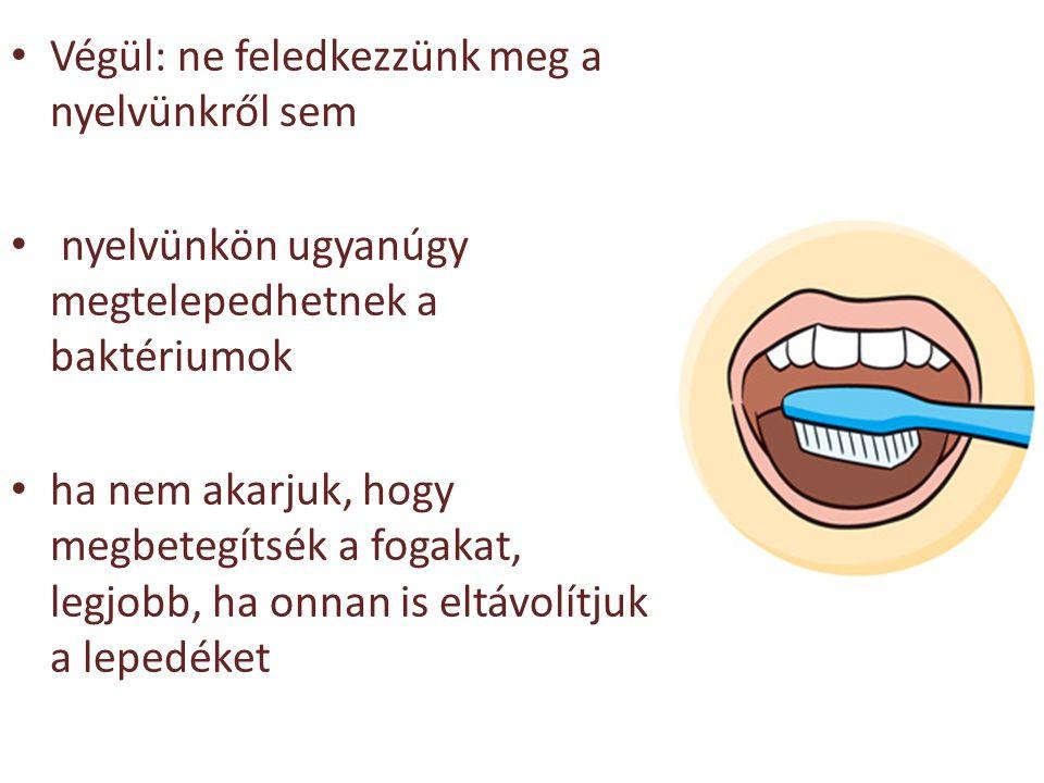 Végül: ne feledkezzünk meg a nyelvünkről sem nyelvünkön ugyanúgy megtelepedhetnek a baktériumok ha nem akarjuk, hogy megbetegítsék a fogakat, legjobb,