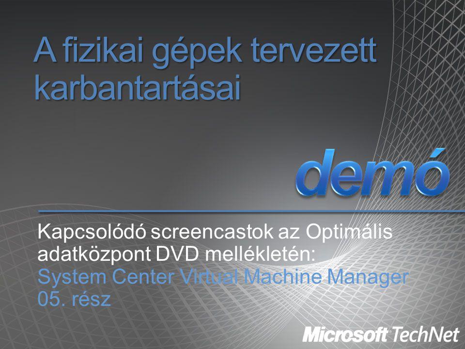 A fizikai gépek tervezett karbantartásai Kapcsolódó screencastok az Optimális adatközpont DVD mellékletén: System Center Virtual Machine Manager 05. r