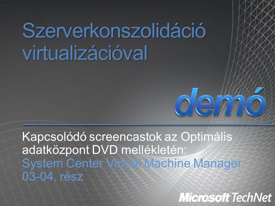 Szerverkonszolidáció virtualizációval Kapcsolódó screencastok az Optimális adatközpont DVD mellékletén: System Center Virtual Machine Manager 03-04. r