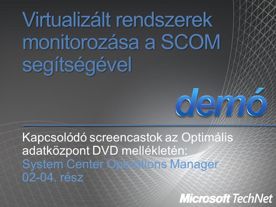 Virtualizált rendszerek monitorozása a SCOM segítségével Kapcsolódó screencastok az Optimális adatközpont DVD mellékletén: System Center Operations Ma