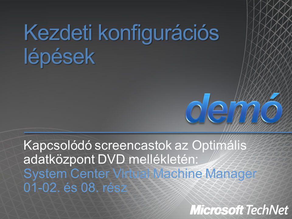 Kezdeti konfigurációs lépések Kapcsolódó screencastok az Optimális adatközpont DVD mellékletén: System Center Virtual Machine Manager 01-02. és 08. ré