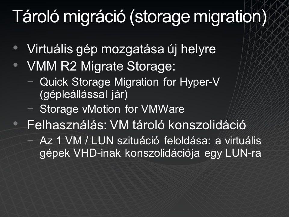 Tároló migráció (storage migration) Virtuális gép mozgatása új helyre VMM R2 Migrate Storage: −Quick Storage Migration for Hyper-V (gépleállással jár)