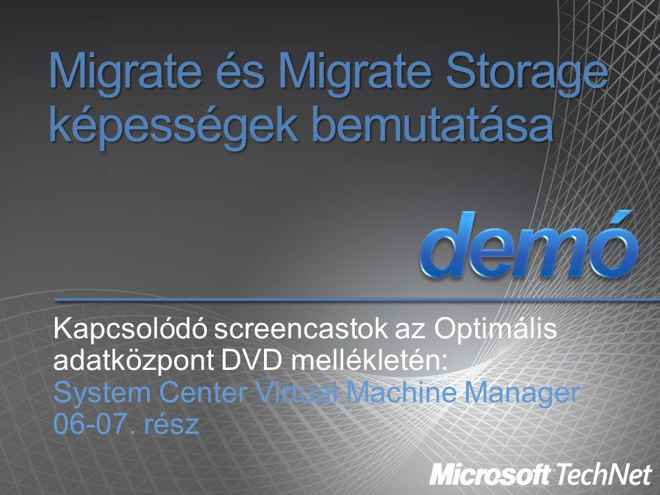 Migrate és Migrate Storage képességek bemutatása Kapcsolódó screencastok az Optimális adatközpont DVD mellékletén: System Center Virtual Machine Manag