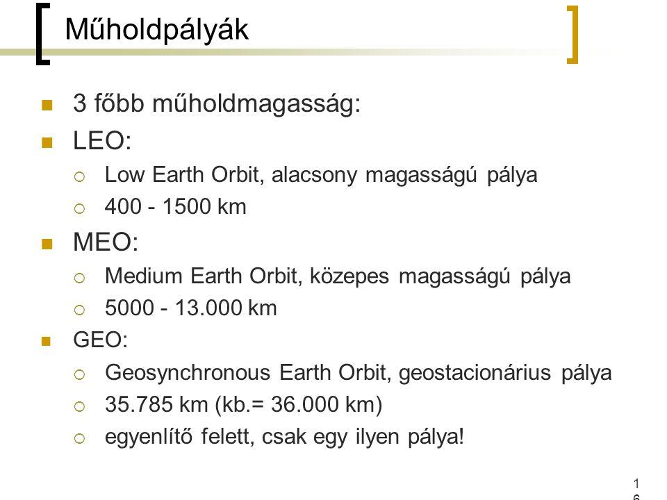 16 3 főbb műholdmagasság: LEO:  Low Earth Orbit, alacsony magasságú pálya  400 - 1500 km MEO:  Medium Earth Orbit, közepes magasságú pálya  5000 - 13.000 km GEO:  Geosynchronous Earth Orbit, geostacionárius pálya  35.785 km (kb.= 36.000 km)  egyenlítő felett, csak egy ilyen pálya.