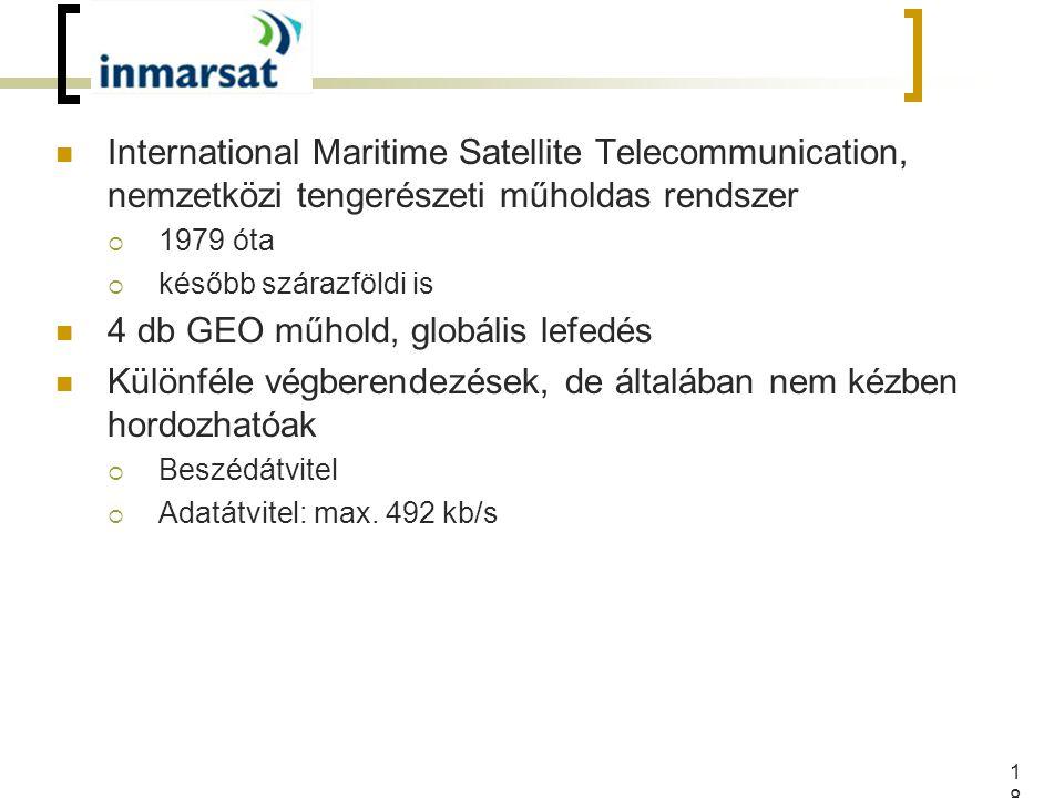 18 International Maritime Satellite Telecommunication, nemzetközi tengerészeti műholdas rendszer  1979 óta  később szárazföldi is 4 db GEO műhold, globális lefedés Különféle végberendezések, de általában nem kézben hordozhatóak  Beszédátvitel  Adatátvitel: max.