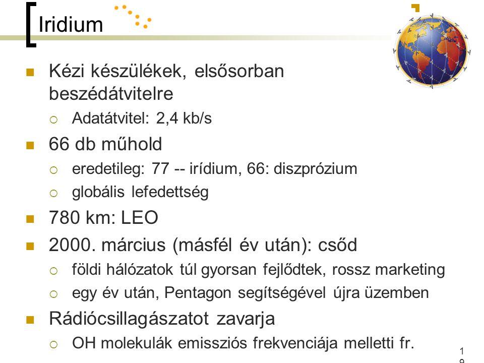 19 Iridium Kézi készülékek, elsősorban beszédátvitelre  Adatátvitel: 2,4 kb/s 66 db műhold  eredetileg: 77 -- irídium, 66: diszprózium  globális lefedettség 780 km: LEO 2000.