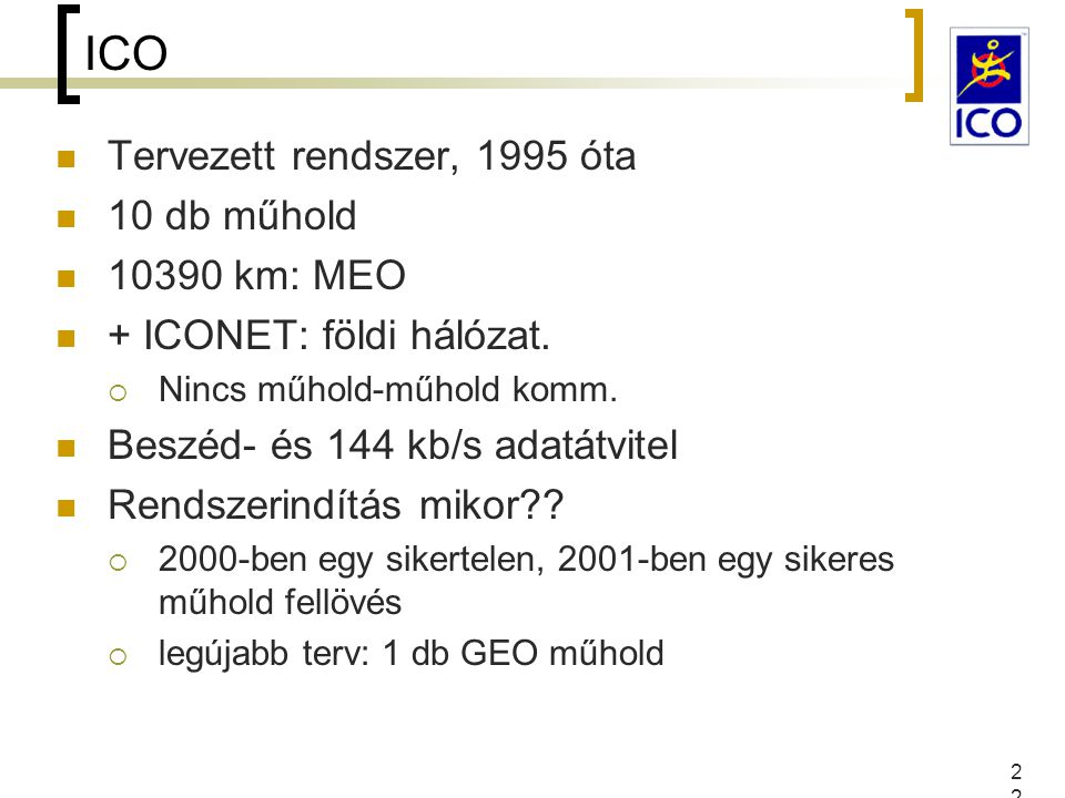 22 ICO Tervezett rendszer, 1995 óta 10 db műhold 10390 km: MEO + ICONET: földi hálózat.