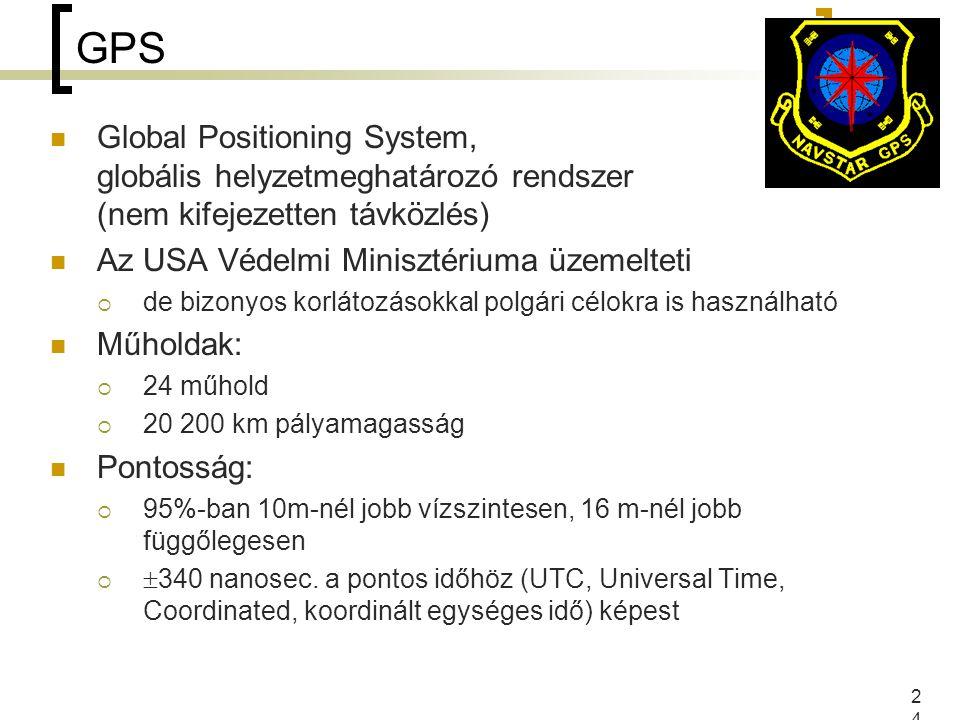 24 GPS Global Positioning System, globális helyzetmeghatározó rendszer (nem kifejezetten távközlés) Az USA Védelmi Minisztériuma üzemelteti  de bizonyos korlátozásokkal polgári célokra is használható Műholdak:  24 műhold  20 200 km pályamagasság Pontosság:  95%-ban 10m-nél jobb vízszintesen, 16 m-nél jobb függőlegesen   340 nanosec.