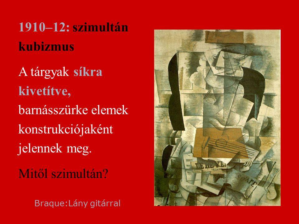  1910–12: szimultán kubizmus  A tárgyak síkra kivetítve, barnásszürke elemek konstrukciójaként jelennek meg.  Mitől szimultán? Braque:Lány gitárral