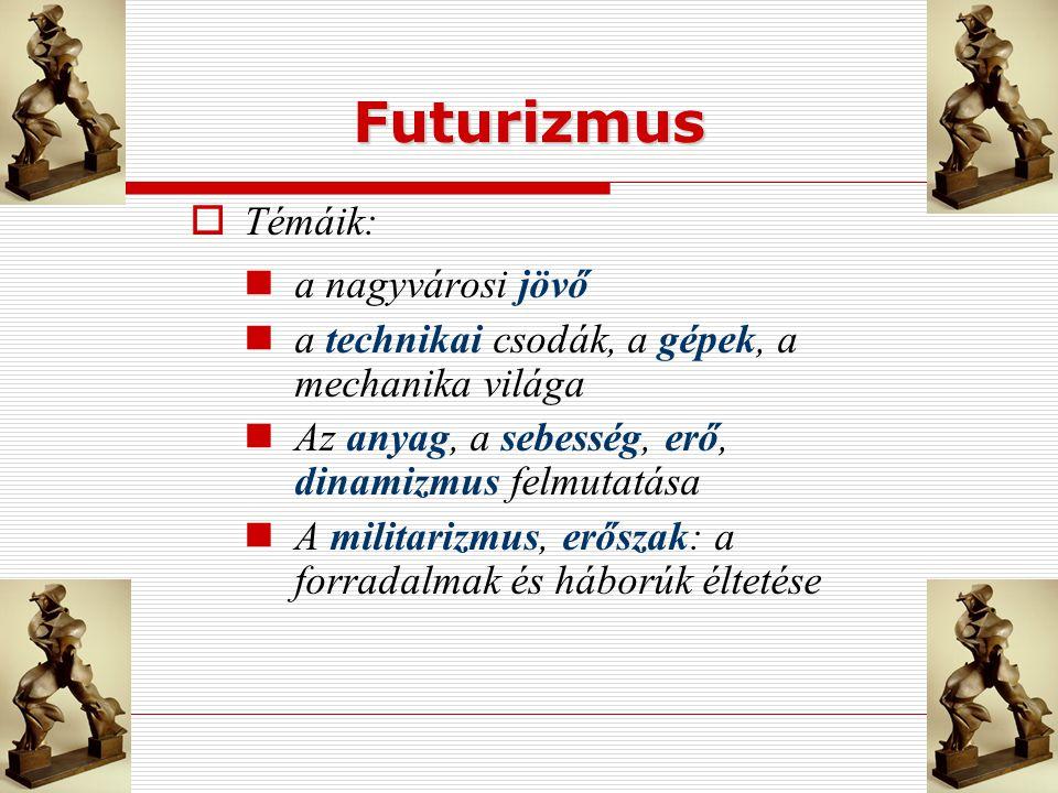 Futurizmus  Témáik: a nagyvárosi jövő a technikai csodák, a gépek, a mechanika világa Az anyag, a sebesség, erő, dinamizmus felmutatása A militarizmu