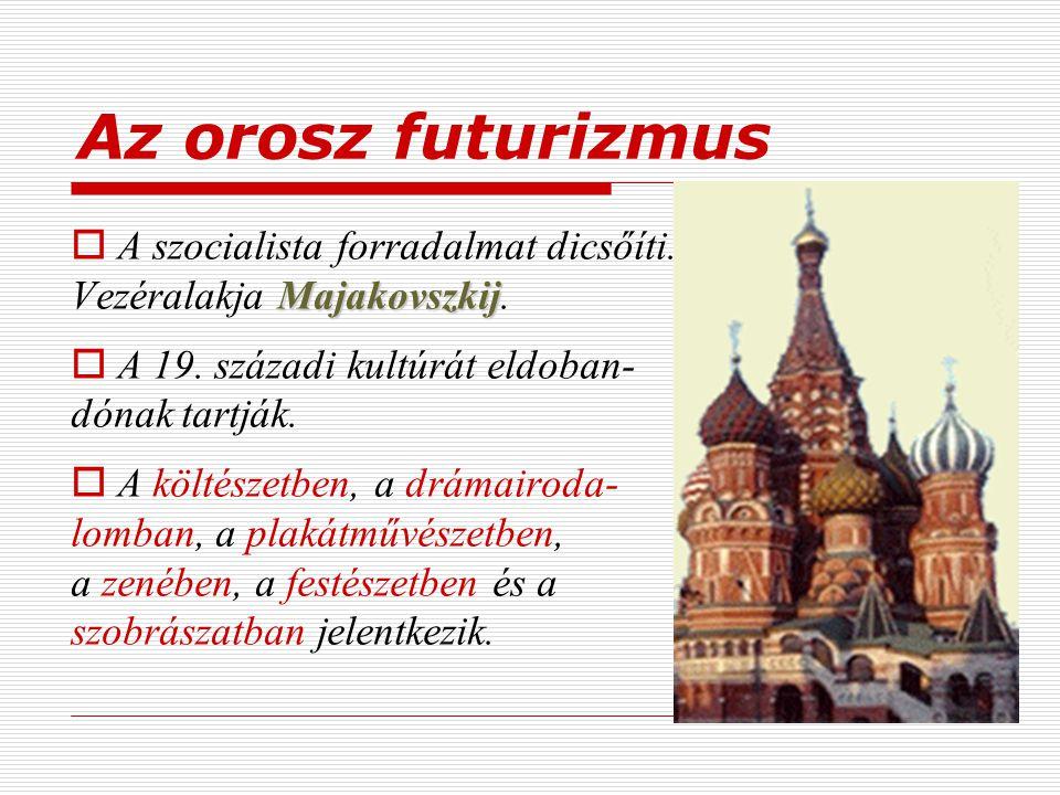 Az orosz futurizmus Majakovszkij  A szocialista forradalmat dicsőíti. Vezéralakja Majakovszkij.  A 19. századi kultúrát eldoban- dónak tartják.  A